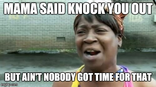 Aint Nobody Got Time For That Meme | MAMA SAID KNOCK YOU OUT BUT AIN'T NOBODY GOT TIME FOR THAT | image tagged in memes,aint nobody got time for that | made w/ Imgflip meme maker
