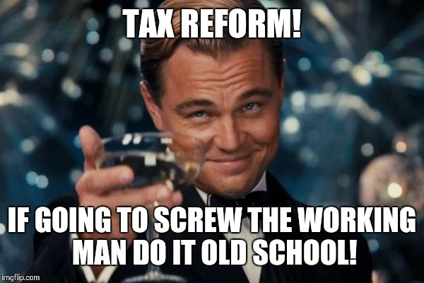 Trumpy Tax Relief | TAX REFORM! IF GOING TO SCREW THE WORKING MAN DO IT OLD SCHOOL! | image tagged in memes,leonardo dicaprio cheers,donald trump | made w/ Imgflip meme maker
