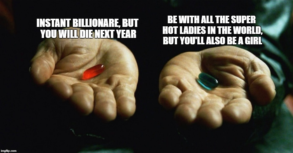So what will you choose? | INSTANT BILLIONARE, BUT YOU WILL DIE NEXT YEAR BE WITH ALL THE SUPER HOT LADIES IN THE WORLD, BUT YOU'LL ALSO BE A GIRL | image tagged in red pill blue pill,memes,funny,funny memes,choose wisely | made w/ Imgflip meme maker