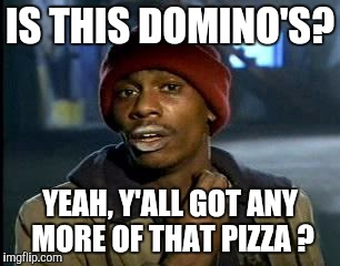 Y'all Got Any More Of That Meme | IS THIS DOMINO'S? YEAH, Y'ALL GOT ANY MORE OF THAT PIZZA ? | image tagged in memes,yall got any more of | made w/ Imgflip meme maker