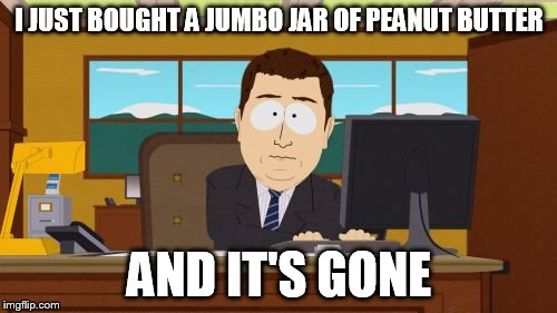 I JUST BOUGHT A JUMBO JAR OF PEANUT BUTTER AND IT'S GONE | made w/ Imgflip meme maker