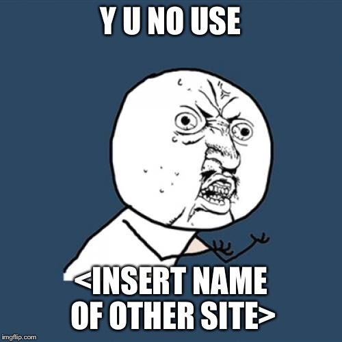 Y U No Meme | Y U NO USE <INSERT NAME OF OTHER SITE> | image tagged in memes,y u no | made w/ Imgflip meme maker