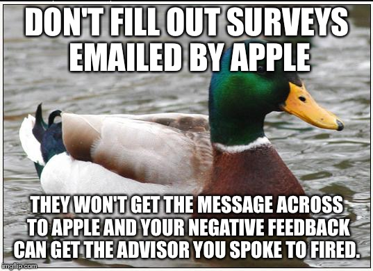 Actual Advice Mallard Meme | DON'T FILL OUT SURVEYS EMAILED BY APPLE THEY WON'T GET THE MESSAGE ACROSS TO APPLE AND YOUR NEGATIVE FEEDBACK CAN GET THE ADVISOR YOU SPOKE  | image tagged in memes,actual advice mallard,AdviceAnimals | made w/ Imgflip meme maker
