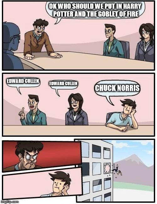 Boardroom Meeting Suggestion Meme | OK WHO SHOULD WE PUT IN HARRY POTTER AND THE GOBLET OF FIRE EDWARD CULLEN EDWARD CULLEN CHUCK NORRIS | image tagged in memes,boardroom meeting suggestion | made w/ Imgflip meme maker