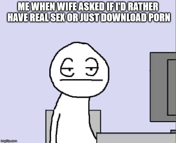 guys that have been married a long time will understand | ME WHEN WIFE ASKED IF I'D RATHER HAVE REAL SEX OR JUST DOWNLOAD PORN | image tagged in sex,porn,marriage | made w/ Imgflip meme maker