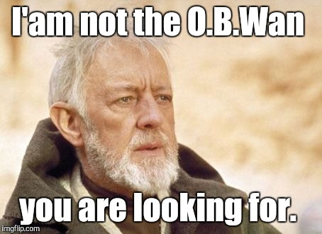 I'am not the O.B.Wan you are looking for. | made w/ Imgflip meme maker