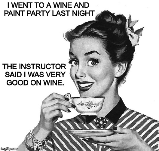 I used to be a decent artist, these days, all I can draw is a beer | I WENT TO A WINE AND PAINT PARTY LAST NIGHT THE INSTRUCTOR SAID I WAS VERY GOOD ON WINE. | image tagged in retro woman teacup,wine,painting,party,instructor | made w/ Imgflip meme maker