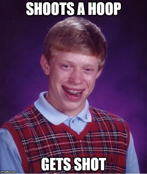 Bad Luck Brian Meme | SHOOTS A HOOP GETS SHOT | image tagged in memes,bad luck brian | made w/ Imgflip meme maker