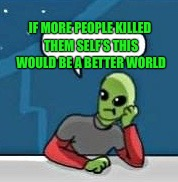 IF MORE PEOPLE KILLED THEM SELF'S THIS WOULD BE A BETTER WORLD | made w/ Imgflip meme maker