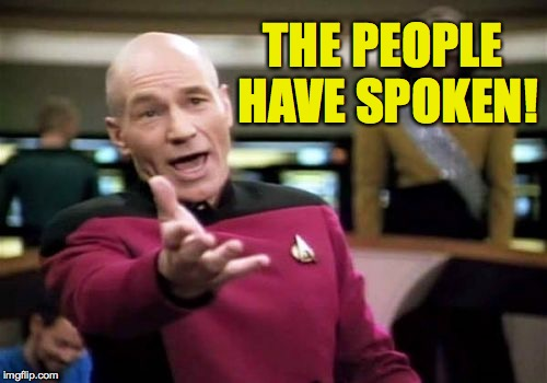 Picard Wtf Meme | THE PEOPLE HAVE SPOKEN! | image tagged in memes,picard wtf | made w/ Imgflip meme maker