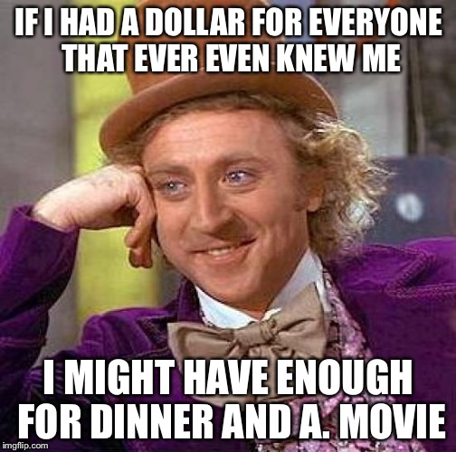 Creepy Condescending Wonka Meme | IF I HAD A DOLLAR FOR EVERYONE THAT EVER EVEN KNEW ME I MIGHT HAVE ENOUGH FOR DINNER AND A. MOVIE | image tagged in memes,creepy condescending wonka | made w/ Imgflip meme maker