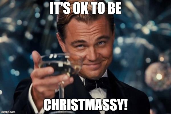 Leonardo Dicaprio Cheers Meme | IT'S OK TO BE CHRISTMASSY! | image tagged in memes,leonardo dicaprio cheers | made w/ Imgflip meme maker