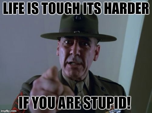 life is tough | LIFE IS TOUGH ITS HARDER IF YOU ARE STUPID! | image tagged in sergeant hartmann | made w/ Imgflip meme maker