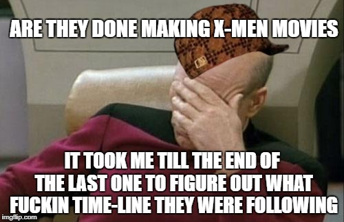 Captain Picard Facepalm Meme | ARE THEY DONE MAKING X-MEN MOVIES IT TOOK ME TILL THE END OF THE LAST ONE TO FIGURE OUT WHAT F**KIN TIME-LINE THEY WERE FOLLOWING | image tagged in memes,captain picard facepalm,scumbag,nsfw | made w/ Imgflip meme maker