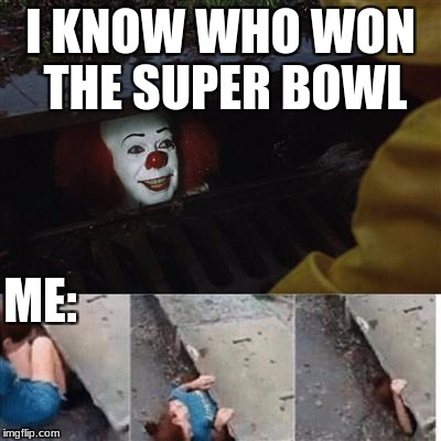 IT Sewer / Clown  | I KNOW WHO WON THE SUPER BOWL ME: | image tagged in it sewer / clown | made w/ Imgflip meme maker