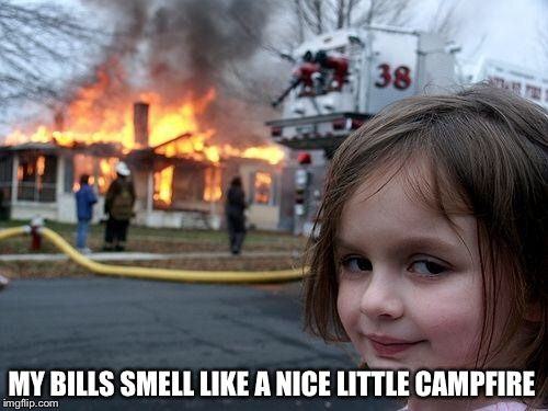 Disaster Girl Meme | MY BILLS SMELL LIKE A NICE LITTLE CAMPFIRE | image tagged in memes,disaster girl | made w/ Imgflip meme maker