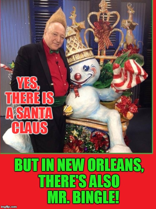 Jingle Jangle Jingle Here comes Mr. Bingle | YES, THERE IS A SANTA CLAUS BUT IN NEW ORLEANS,  THERE'S ALSO     MR. BINGLE! | image tagged in vince vance,mr bingle,santa's helper,kris kringle,mister bingle,christmas | made w/ Imgflip meme maker