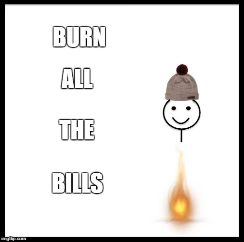 Be Like Bill Meme | BURN BILLS ALL THE | image tagged in memes,be like bill | made w/ Imgflip meme maker