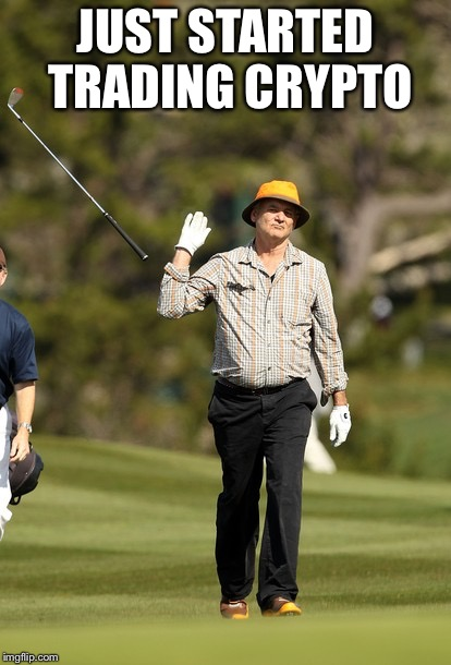 Bill Murray Golf Meme | JUST STARTED TRADING CRYPTO | image tagged in memes,bill murray golf | made w/ Imgflip meme maker