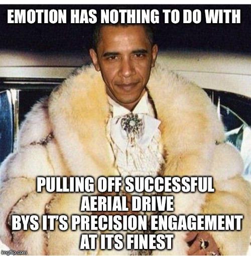 Pimp Daddy Obama | EMOTION HAS NOTHING TO DO WITH PULLING OFF SUCCESSFUL AERIAL DRIVE BYS IT'S PRECISION ENGAGEMENT AT ITS FINEST | image tagged in pimp daddy obama | made w/ Imgflip meme maker