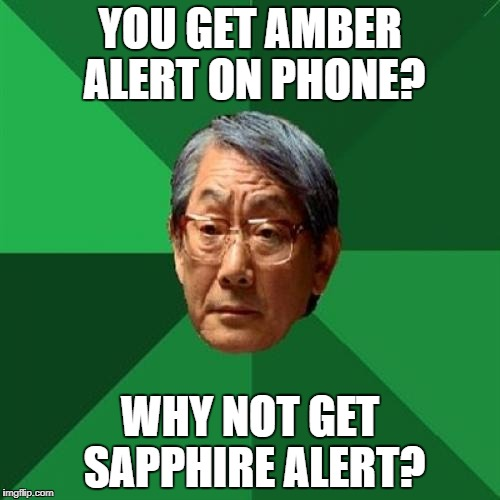 High Expectations Asian Father Meme | YOU GET AMBER ALERT ON PHONE? WHY NOT GET SAPPHIRE ALERT? | image tagged in memes,high expectations asian father | made w/ Imgflip meme maker