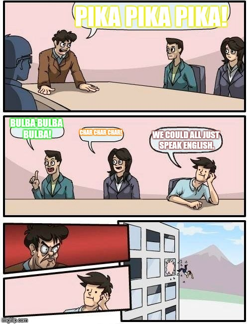 Boardroom Meeting Suggestion Meme | PIKA PIKA PIKA! BULBA BULBA BULBA! CHAR CHAR CHAR! WE COULD ALL JUST SPEAK ENGLISH. | image tagged in memes,boardroom meeting suggestion | made w/ Imgflip meme maker