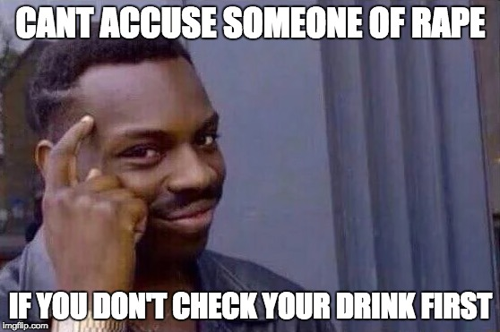 You cant - if you don't  | CANT ACCUSE SOMEONE OF **PE IF YOU DON'T CHECK YOUR DRINK FIRST | image tagged in you cant - if you don't,rape,nsfw,offensive | made w/ Imgflip meme maker