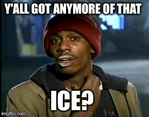 Y'all Got Any More Of That Meme | Y'ALL GOT ANYMORE OF THAT ICE? | image tagged in memes,yall got any more of | made w/ Imgflip meme maker
