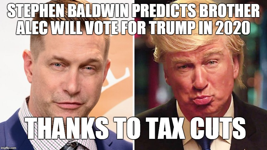 STEPHEN BALDWIN PREDICTS BROTHER ALEC WILL VOTE FOR TRUMP IN 2020 THANKS TO TAX CUTS | made w/ Imgflip meme maker