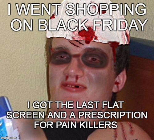I WENT SHOPPING ON BLACK FRIDAY I GOT THE LAST FLAT SCREEN AND A PRESCRIPTION FOR PAIN KILLERS | made w/ Imgflip meme maker