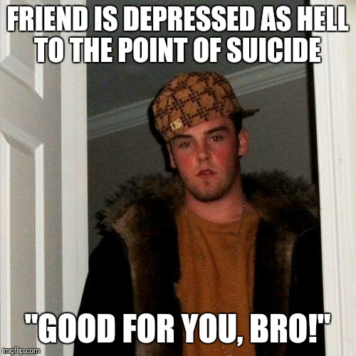 "Sounds like so many people I know! | FRIEND IS DEPRESSED AS HELL TO THE POINT OF SUICIDE ""GOOD FOR YOU, BRO!"" 