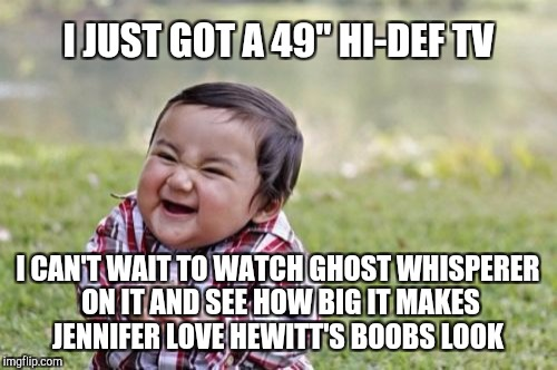 "I've got some ghost whisperer binge watching to do...  | I JUST GOT A 49"" HI-DEF TV I CAN'T WAIT TO WATCH GHOST WHISPERER ON IT AND SEE HOW BIG IT MAKES JENNIFER LOVE HEWITT'S BOOBS LOOK 