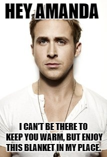 Ryan Gosling Meme | HEY AMANDA I CAN'T BE THERE TO KEEP YOU WARM, BUT ENJOY THIS BLANKET IN MY PLACE. | image tagged in memes,ryan gosling | made w/ Imgflip meme maker