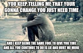 Memes | YOU KEEP TELLING ME THAT YOUR GONNA CHANGE YOU JUST NEED TIME AND I KEEP BEING THE SAME FOOL TO GIVE YOU TIME AND ALL YOU CONTINUE TO DO IS  | image tagged in stop lying to me,tell me the truth meme,i love you to much | made w/ Imgflip meme maker