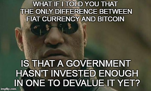 Matrix Morpheus Meme | WHAT IF I TOLD YOU THAT THE ONLY DIFFERENCE BETWEEN FIAT CURRENCY AND BITCOIN IS THAT A GOVERNMENT HASN'T INVESTED ENOUGH IN ONE TO DEVALUE  | image tagged in memes,matrix morpheus | made w/ Imgflip meme maker