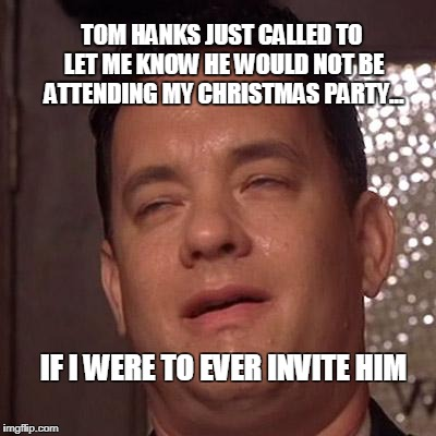 TOM HANKS JUST CALLED TO LET ME KNOW HE WOULD NOT BE ATTENDING MY CHRISTMAS PARTY... IF I WERE TO EVER INVITE HIM | image tagged in tom hanks orgasm | made w/ Imgflip meme maker