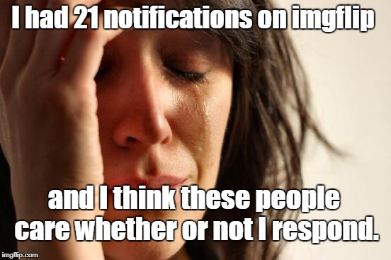 First World Problems Meme | I had 21 notifications on imgflip and I think these people care whether or not I respond. | image tagged in memes,first world problems | made w/ Imgflip meme maker