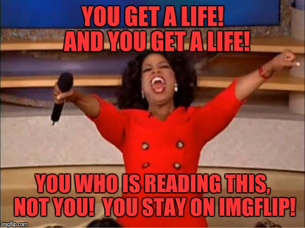 Oprah You Get A Meme | YOU GET A LIFE!  AND YOU GET A LIFE! YOU WHO IS READING THIS, NOT YOU!  YOU STAY ON IMGFLIP! | image tagged in memes,oprah you get a | made w/ Imgflip meme maker