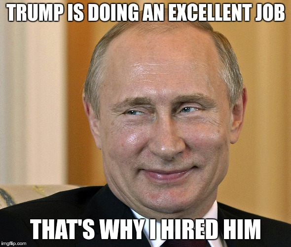 The President | TRUMP IS DOING AN EXCELLENT JOB THAT'S WHY I HIRED HIM | image tagged in trump,putin,russia,nazi,fascist,greed | made w/ Imgflip meme maker