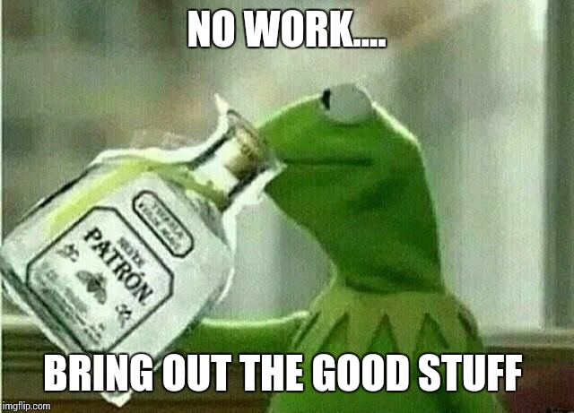 NO WORK.... BRING OUT THE GOOD STUFF | image tagged in shot | made w/ Imgflip meme maker