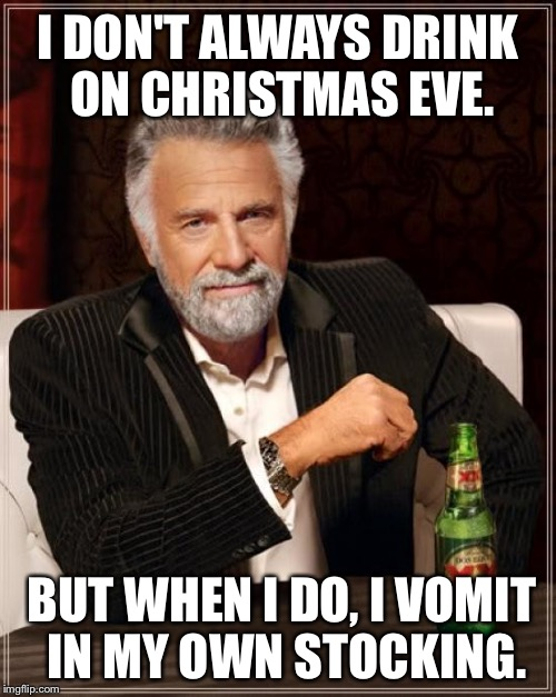 Puking in the Christmas stocking | I DON'T ALWAYS DRINK ON CHRISTMAS EVE. BUT WHEN I DO, I VOMIT IN MY OWN STOCKING. | image tagged in memes,the most interesting man in the world,nightmare before christmas,vomit,stockings,puke | made w/ Imgflip meme maker