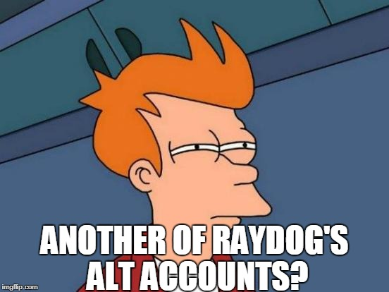 Futurama Fry Meme | ANOTHER OF RAYDOG'S ALT ACCOUNTS? | image tagged in memes,futurama fry | made w/ Imgflip meme maker