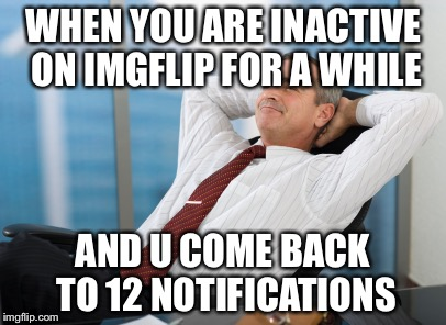So yummy | WHEN YOU ARE INACTIVE ON IMGFLIP FOR A WHILE AND U COME BACK TO 12 NOTIFICATIONS | image tagged in satisfaction satisfy,yo dawg | made w/ Imgflip meme maker