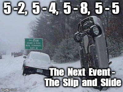 SNOW | 5 -2,  5 - 4,  5 - 8,  5 - 5 The  Next  Event - The  Slip  and  Slide | image tagged in snow | made w/ Imgflip meme maker