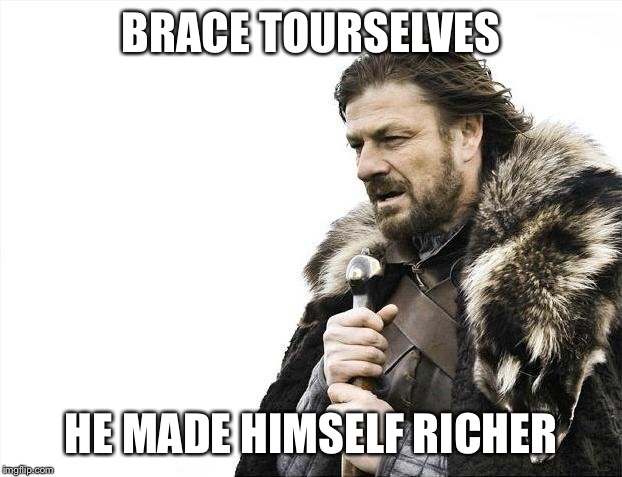 Brace Yourselves X is Coming Meme | BRACE TOURSELVES HE MADE HIMSELF RICHER | image tagged in memes,brace yourselves x is coming | made w/ Imgflip meme maker