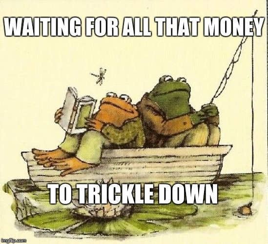 WAITING FOR ALL THAT MONEY TO TRICKLE DOWN | image tagged in frog and toad | made w/ Imgflip meme maker