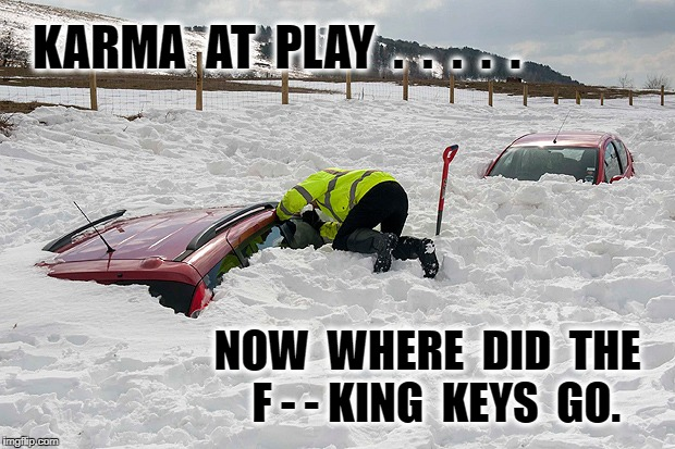 Car buried in snow | KARMA  AT  PLAY  .  .  .  .  . NOW  WHERE  DID  THE  F - - KING  KEYS  GO. | image tagged in car buried in snow | made w/ Imgflip meme maker