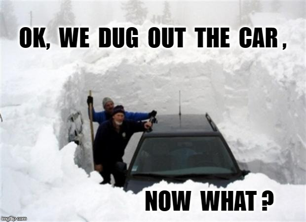 OK,  WE  DUG  OUT  THE  CAR , NOW  WHAT ? | image tagged in snow | made w/ Imgflip meme maker