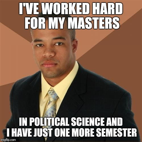 Successful Black Man Meme | I'VE WORKED HARD FOR MY MASTERS IN POLITICAL SCIENCE AND I HAVE JUST ONE MORE SEMESTER | image tagged in memes,successful black man | made w/ Imgflip meme maker