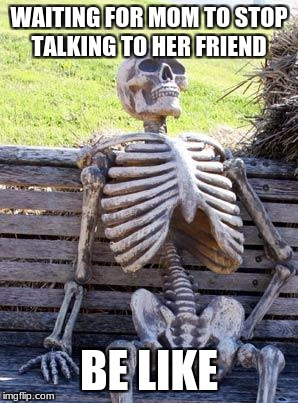 Waiting Skeleton Meme | WAITING FOR MOM TO STOP TALKING TO HER FRIEND BE LIKE | image tagged in memes,waiting skeleton | made w/ Imgflip meme maker